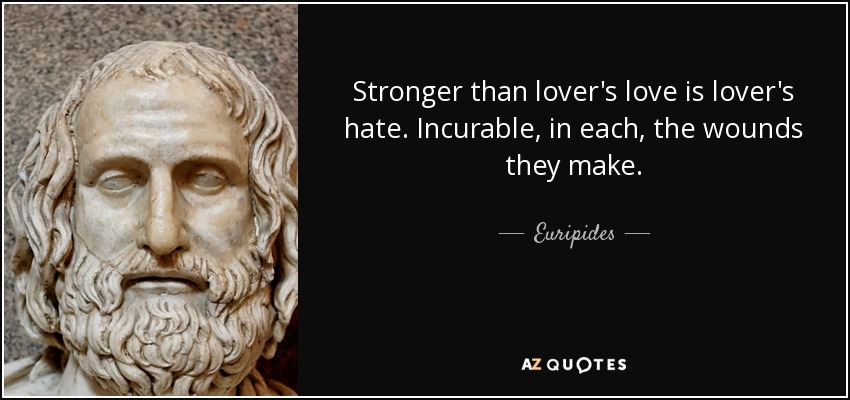 Stronger than lover's love is lover's hate. Incurable, in each, the wounds they make. - Euripides