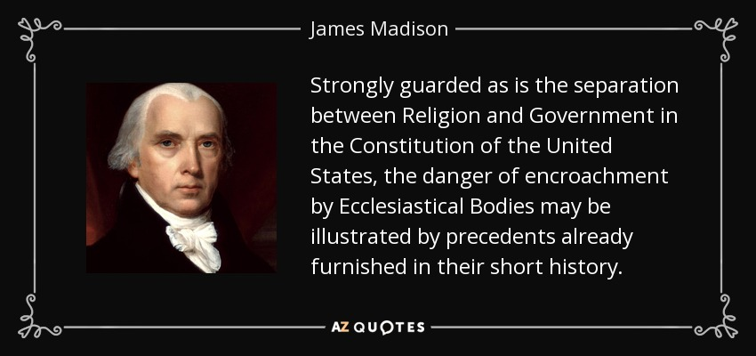 Strongly guarded as is the separation between Religion and Government in the Constitution of the United States, the danger of encroachment by Ecclesiastical Bodies may be illustrated by precedents already furnished in their short history. - James Madison