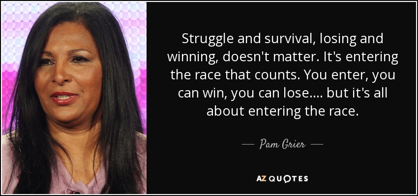 Struggle and survival, losing and winning, doesn't matter. It's entering the race that counts. You enter, you can win, you can lose .... but it's all about entering the race. - Pam Grier