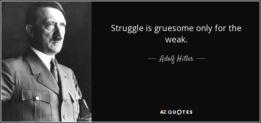 Struggle is gruesome only for the weak. - Adolf Hitler