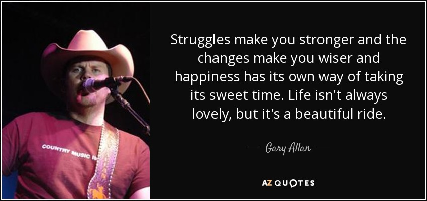 Struggles make you stronger and the changes make you wiser and happiness has its own way of taking its sweet time. Life isn't always lovely, but it's a beautiful ride. - Gary Allan