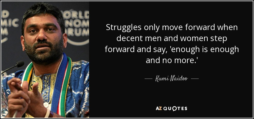 Struggles only move forward when decent men and women step forward and say, 'enough is enough and no more.' - Kumi Naidoo