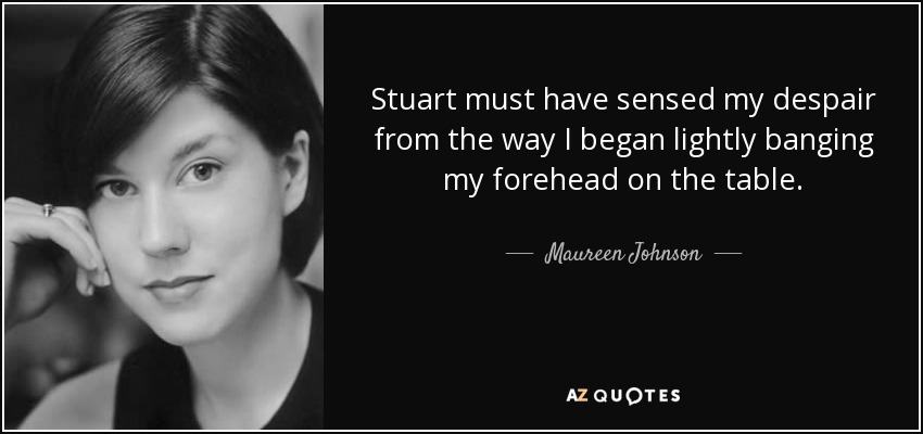 Stuart must have sensed my despair from the way I began lightly banging my forehead on the table. - Maureen Johnson