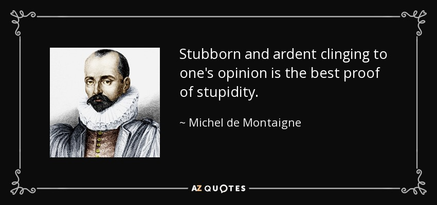 Stubborn and ardent clinging to one's opinion is the best proof of stupidity. - Michel de Montaigne