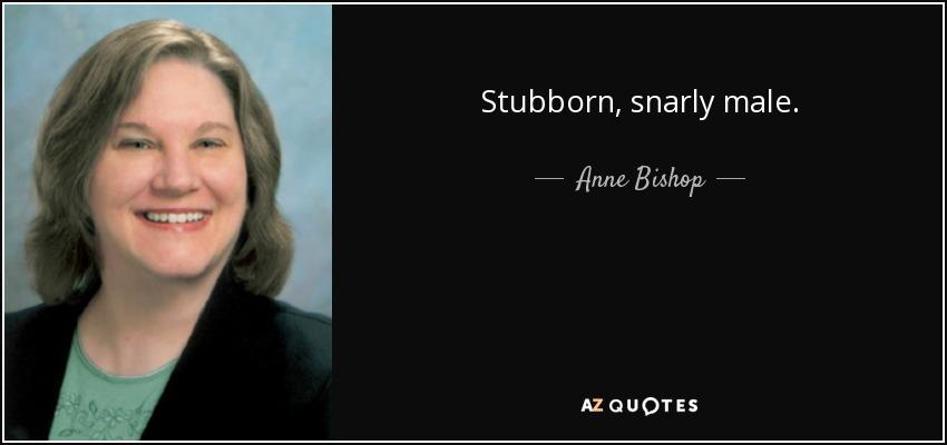 Stubborn, snarly male. - Anne Bishop