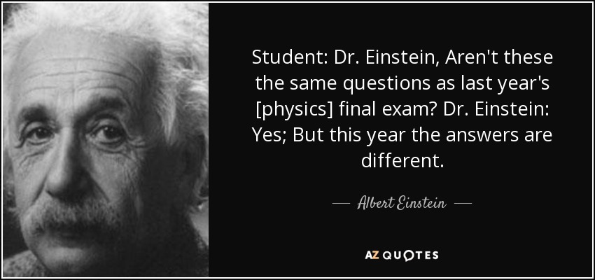 Student: Dr. Einstein, Aren't these the same questions as last year's [physics] final exam? Dr. Einstein: Yes; But this year the answers are different. - Albert Einstein