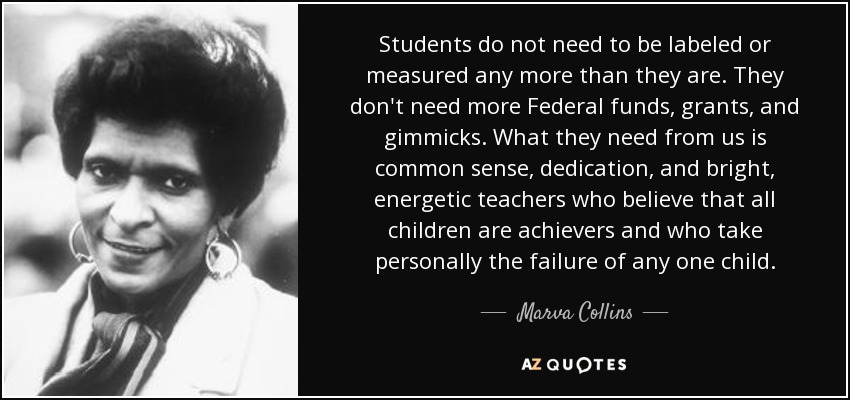 Students do not need to be labeled or measured any more than they are. They don't need more Federal funds, grants, and gimmicks. What they need from us is common sense, dedication, and bright, energetic teachers who believe that all children are achievers and who take personally the failure of any one child. - Marva Collins