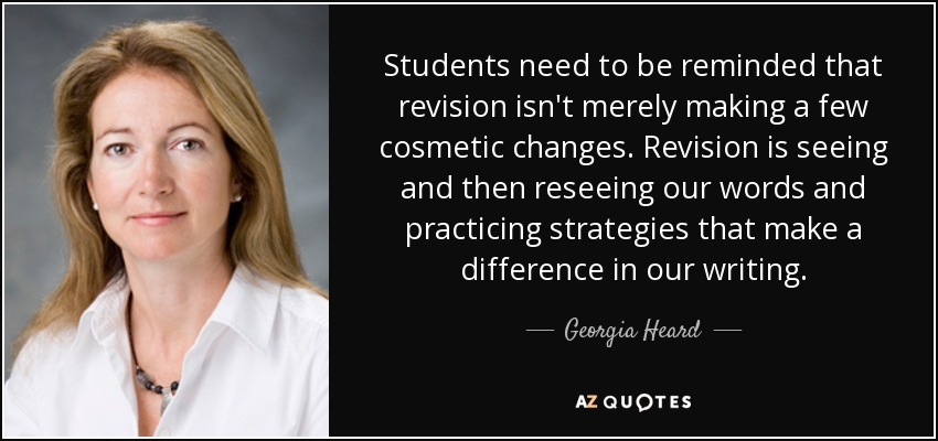 Students need to be reminded that revision isn't merely making a few cosmetic changes. Revision is seeing and then reseeing our words and practicing strategies that make a difference in our writing. - Georgia Heard