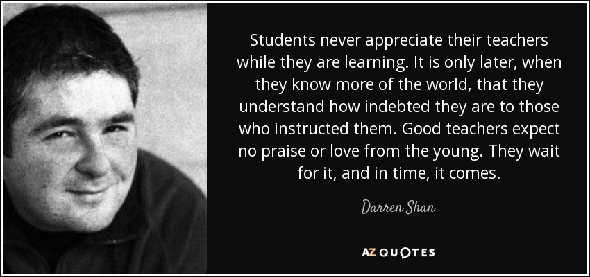 Students never appreciate their teachers while they are learning. It is only later, when they know more of the world, that they understand how indebted they are to those who instructed them. Good teachers expect no praise or love from the young. They wait for it, and in time, it comes. - Darren Shan