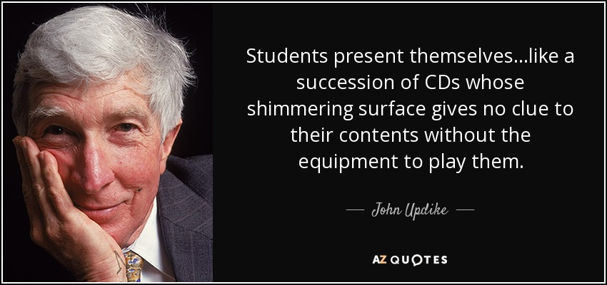 Students present themselves...like a succession of CDs whose shimmering surface gives no clue to their contents without the equipment to play them. - John Updike