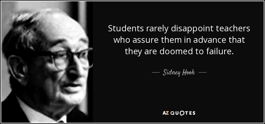 Students rarely disappoint teachers who assure them in advance that they are doomed to failure. - Sidney Hook