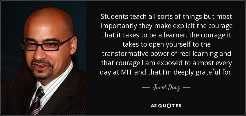 Students teach all sorts of things but most importantly they make explicit the courage that it takes to be a learner, the courage it takes to open yourself to the transformative power of real learning and that courage I am exposed to almost every day at MIT and that I'm deeply grateful for. - Junot Diaz
