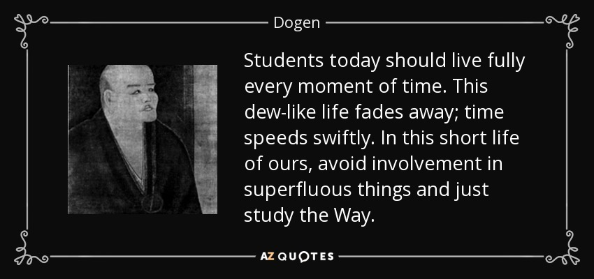 Students today should live fully every moment of time. This dew-like life fades away; time speeds swiftly. In this short life of ours, avoid involvement in superfluous things and just study the Way. - Dogen