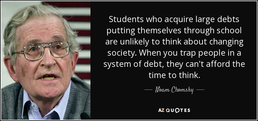 Students who acquire large debts putting themselves through school are unlikely to think about changing society. When you trap people in a system of debt, they can't afford the time to think. - Noam Chomsky