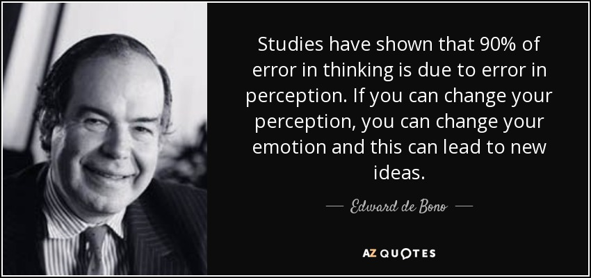 Studies have shown that 90% of error in thinking is due to error in perception. If you can change your perception, you can change your emotion and this can lead to new ideas. - Edward de Bono