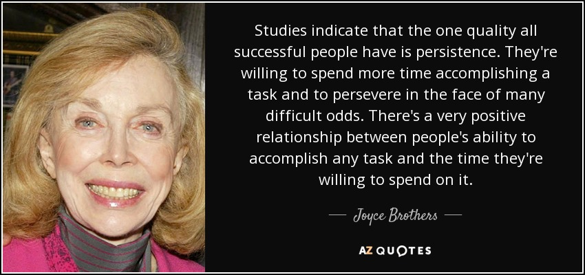 Studies indicate that the one quality all successful people have is persistence. They're willing to spend more time accomplishing a task and to persevere in the face of many difficult odds. There's a very positive relationship between people's ability to accomplish any task and the time they're willing to spend on it. - Joyce Brothers