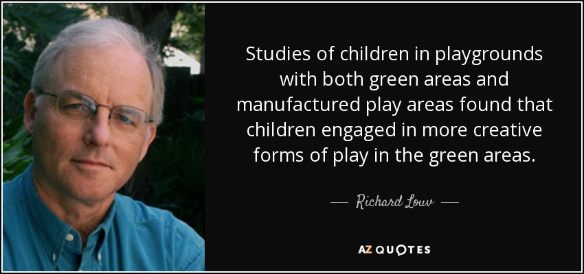 Studies of children in playgrounds with both green areas and manufactured play areas found that children engaged in more creative forms of play in the green areas. - Richard Louv