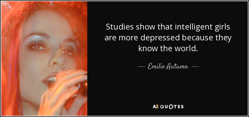 Studies show that intelligent girls are more depressed because they know the world. - Emilie Autumn
