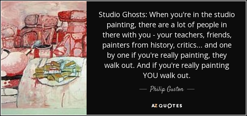 Studio Ghosts: When you're in the studio painting, there are a lot of people in there with you - your teachers, friends, painters from history, critics... and one by one if you're really painting, they walk out. And if you're really painting YOU walk out. - Philip Guston