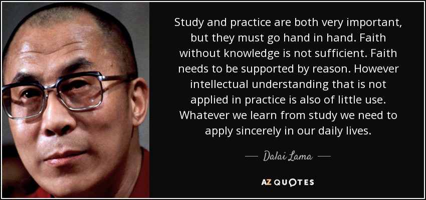 Study and practice are both very important, but they must go hand in hand. Faith without knowledge is not sufficient. Faith needs to be supported by reason. However intellectual understanding that is not applied in practice is also of little use. Whatever we learn from study we need to apply sincerely in our daily lives. - Dalai Lama