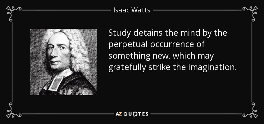 Study detains the mind by the perpetual occurrence of something new, which may gratefully strike the imagination. - Isaac Watts