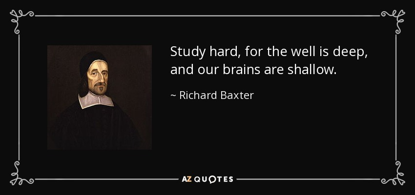 Study hard, for the well is deep, and our brains are shallow. - Richard Baxter