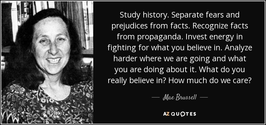 Study history. Separate fears and prejudices from facts. Recognize facts from propaganda. Invest energy in fighting for what you believe in. Analyze harder where we are going and what you are doing about it. What do you really believe in? How much do we care? - Mae Brussell