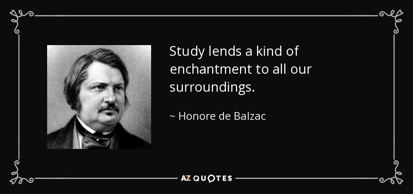Study lends a kind of enchantment to all our surroundings. - Honore de Balzac