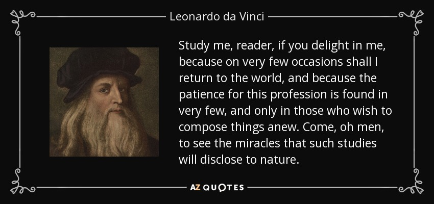 Study me, reader, if you delight in me, because on very few occasions shall I return to the world, and because the patience for this profession is found in very few, and only in those who wish to compose things anew. Come, oh men, to see the miracles that such studies will disclose to nature. - Leonardo da Vinci