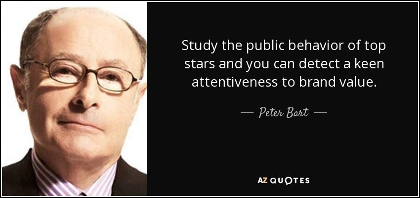 Study the public behavior of top stars and you can detect a keen attentiveness to brand value. - Peter Bart