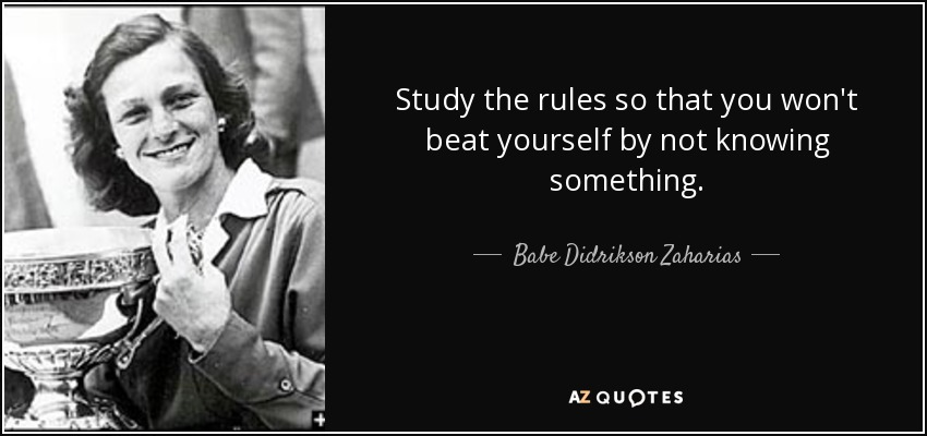 Study the rules so that you won't beat yourself by not knowing something. - Babe Didrikson Zaharias