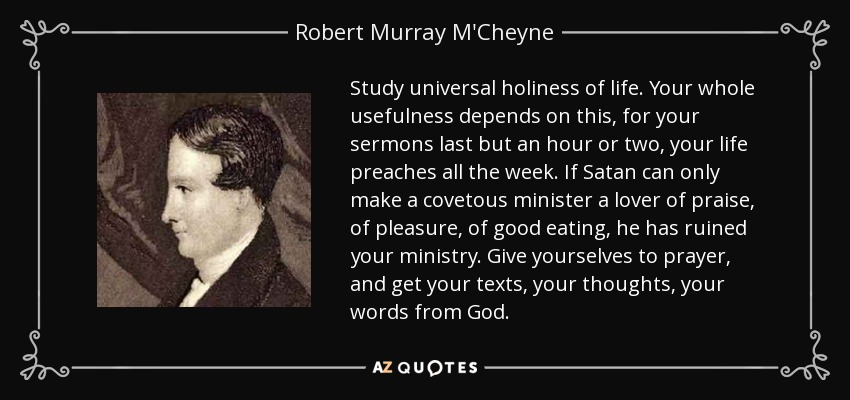 Study universal holiness of life. Your whole usefulness depends on this, for your sermons last but an hour or two, your life preaches all the week. If Satan can only make a covetous minister a lover of praise, of pleasure, of good eating, he has ruined your ministry. Give yourselves to prayer, and get your texts, your thoughts, your words from God. - Robert Murray M'Cheyne