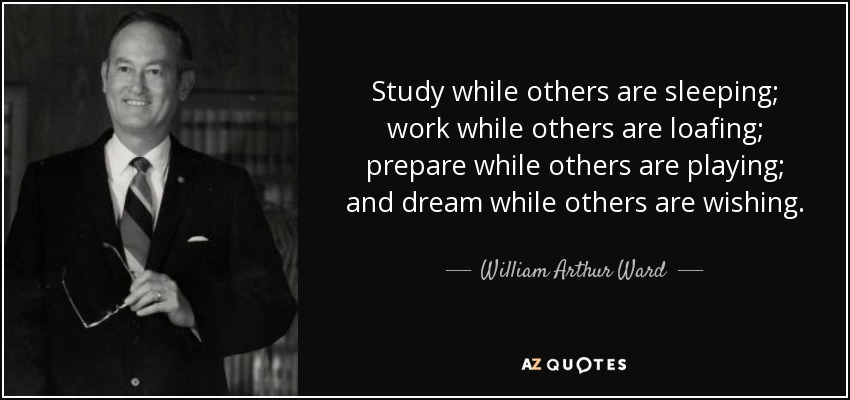 Study while others are sleeping; work while others are loafing; prepare while others are playing; and dream while others are wishing. - William Arthur Ward