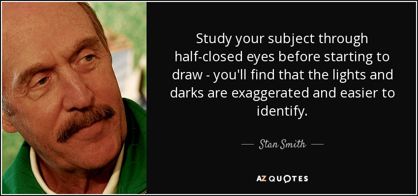 Study your subject through half-closed eyes before starting to draw - you'll find that the lights and darks are exaggerated and easier to identify. - Stan Smith