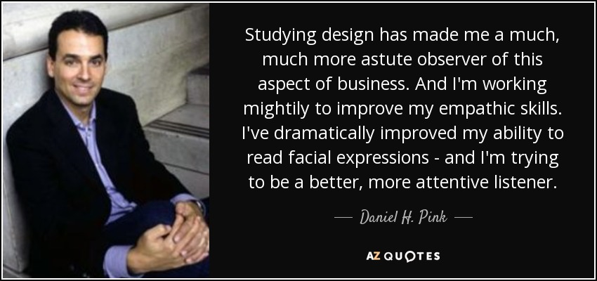 Studying design has made me a much, much more astute observer of this aspect of business. And I'm working mightily to improve my empathic skills. I've dramatically improved my ability to read facial expressions - and I'm trying to be a better, more attentive listener. - Daniel H. Pink