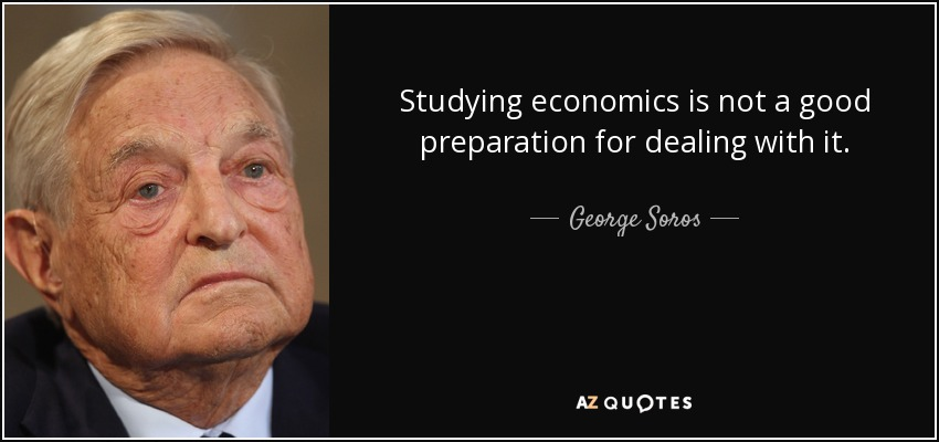 Studying economics is not a good preparation for dealing with it. - George Soros