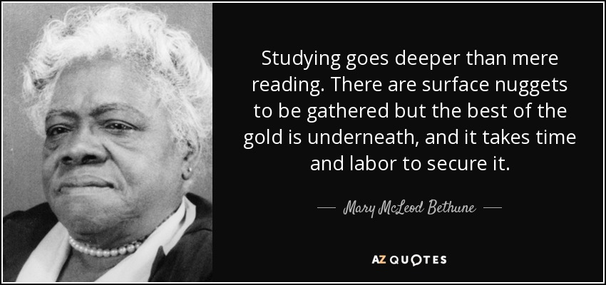 Studying goes deeper than mere reading. There are surface nuggets to be gathered but the best of the gold is underneath, and it takes time and labor to secure it. - Mary McLeod Bethune