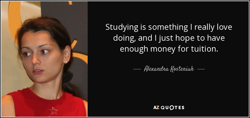 Studying is something I really love doing, and I just hope to have enough money for tuition. - Alexandra Kosteniuk