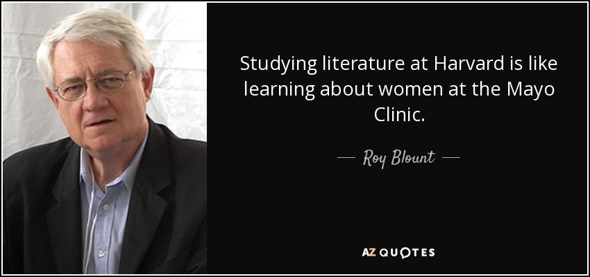 Studying literature at Harvard is like learning about women at the Mayo Clinic. - Roy Blount, Jr.