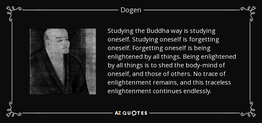 Studying the Buddha way is studying oneself. Studying oneself is forgetting oneself. Forgetting oneself is being enlightened by all things. Being enlightened by all things is to shed the body-mind of oneself, and those of others. No trace of enlightenment remains, and this traceless enlightenment continues endlessly. - Dogen