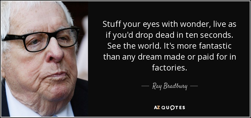 Stuff your eyes with wonder, live as if you'd drop dead in ten seconds. See the world. It's more fantastic than any dream made or paid for in factories. - Ray Bradbury