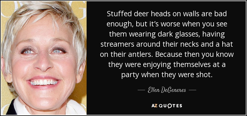 Stuffed deer heads on walls are bad enough, but it's worse when you see them wearing dark glasses, having streamers around their necks and a hat on their antlers. Because then you know they were enjoying themselves at a party when they were shot. - Ellen DeGeneres
