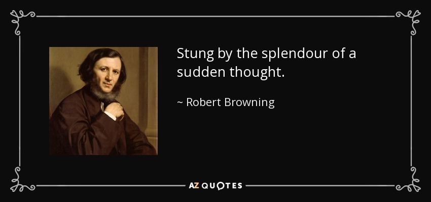 Stung by the splendour of a sudden thought. - Robert Browning