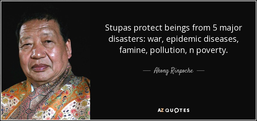 Stupas protect beings from 5 major disasters: war, epidemic diseases, famine, pollution, n poverty. - Akong Rinpoche