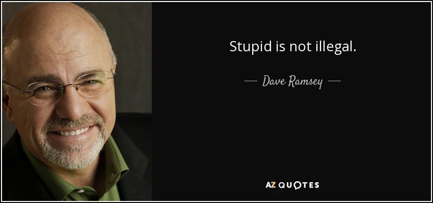 Stupid is not illegal. - Dave Ramsey