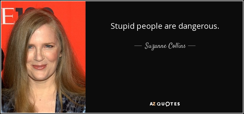 Stupid people are dangerous. - Suzanne Collins