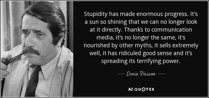 Stupidity has made enormous progress. It's a sun so shining that we can no longer look at it directly. Thanks to communication media, it's no longer the same, it's nourished by other myths, it sells extremely well, it has ridiculed good sense and it's spreading its terrifying power. - Ennio Flaiano