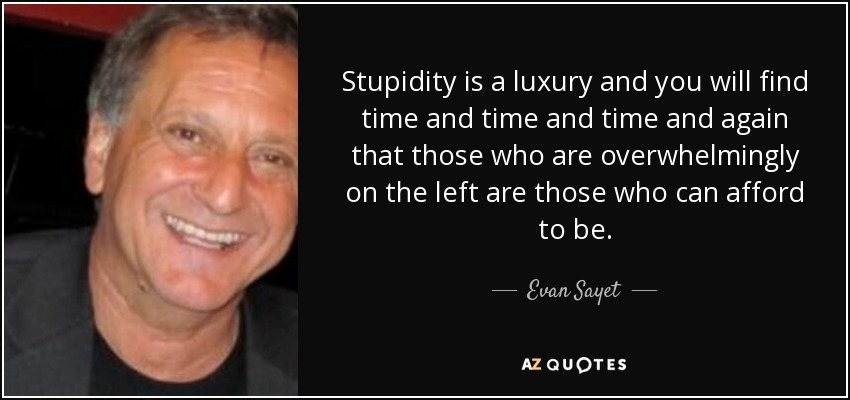 Stupidity is a luxury and you will find time and time and time and again that those who are overwhelmingly on the left are those who can afford to be. - Evan Sayet