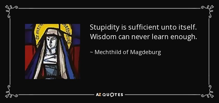 Stupidity is sufficient unto itself. Wisdom can never learn enough. - Mechthild of Magdeburg
