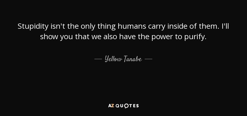 Stupidity isn't the only thing humans carry inside of them. I'll show you that we also have the power to purify. - Yellow Tanabe
